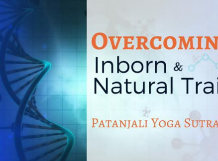 Overcoming Inborn and Natural Traits. Patanjali Yoga Sutras- 16