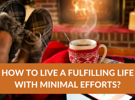 How to Live a Fulfilling Life with Minimal Efforts?