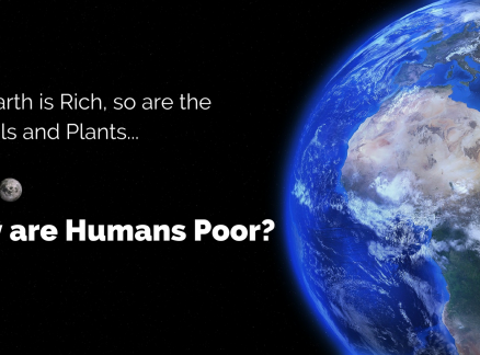 The Earth is Rich, so are the Animals and Plants… Why are Humans Poor?
