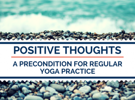 Positive Thoughts; a Precondition for Regular Yoga Practice. Patanjali Yoga Sutras- 21