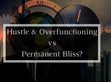 The How and Why of Hustle & Overfunctioning vs Permanent Bliss