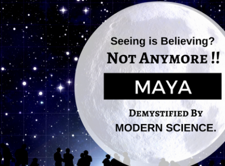 Seeing is Believing..?? Not Anymore!! Maya.. Demystified by Modern Science.