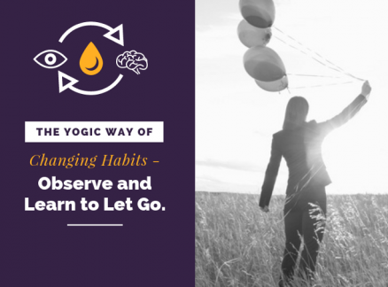 The Yogic way of Changing Habits- Observe and Learn to Let Go!