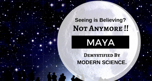 Seeing is Believing..?? Not Anymore!! Maya.. Demystified ...